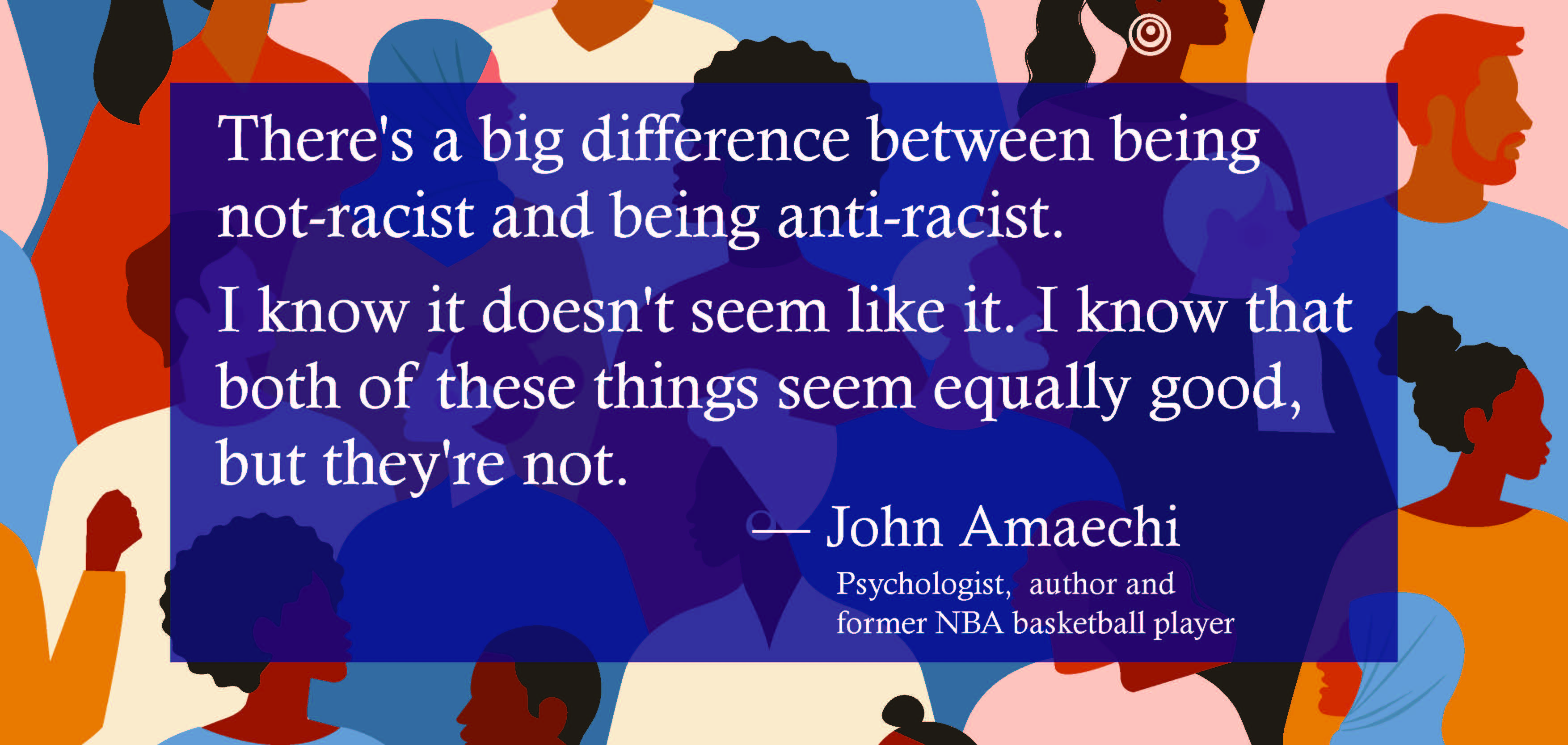 There's a big difference between being not-racist and being anti-racist. I know it doesn't seem like it. I know that both of these things seem equally good, but they're not.  John Amaechi, Psychologist,  author and former NBA basketball player